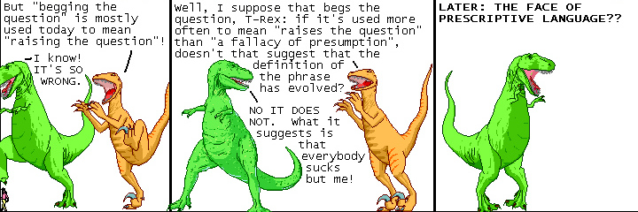Dinosaur comics on prescriptivism and begging the question. Source: http://qwantz.com/index.php?comic=693. Aka An insecure dinosaur attempts to defend language as an autonomous entity instead of as a social phenomenon paralleling societal change and development.